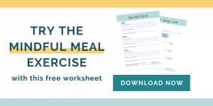 Download my free worksheets to the Mindful Meal exercise and the hunger scale worksheet.