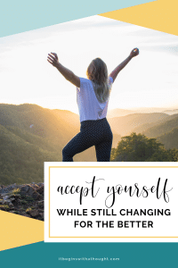 Finally Accept Yourself (While Still Changing For The Better)